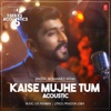 Kaise Mujhe Tum Acoustic From T Series Acoustics Single