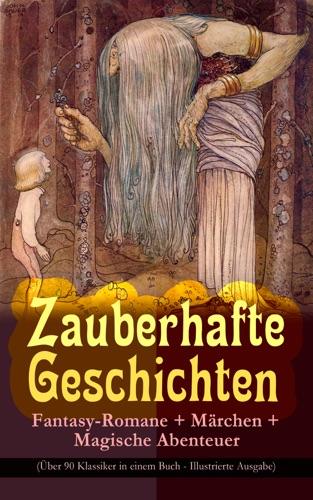 Zauberhafte Geschichten: Fantasy-Romane + Märchen + Magische Abenteuer (Über 90 Klassiker in einem Buch - Illustrierte Ausgabe)