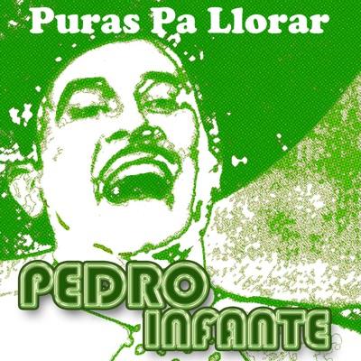 !Pura Llorar! - Pedro Infante