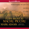 Mark Adams - Turn Right at Machu Picchu: Rediscovering the Lost City One Step at a Time (Unabridged)  artwork
