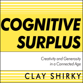 Cognitive Surplus: Creativity and Generosity in a Connected Age (Unabridged) audiobook