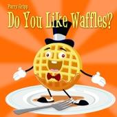 Parry Gripp - Do You Like Waffles?
