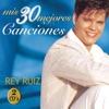 Rey Ruiz: Mis 30 Mejores Canciones