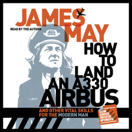 How to Land an A330 Airbus: And Other Vital Skills for the Modern Man (Unabridged) audiobook
