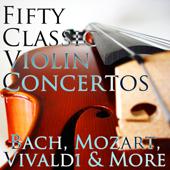 50 Classic Violin Concertos: Bach, Mozart, Vivaldi & More