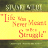 Life Was Never Meant to Be a Struggle (Unabridged) - Stuart Wilde