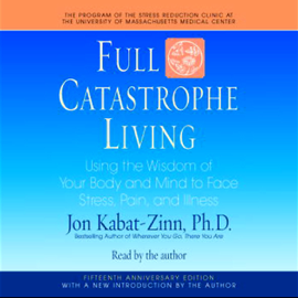 Full Catastrophe Living: Using the Wisdom of Your Body and Mind to Face Stress, Pain, and Illness audiobook