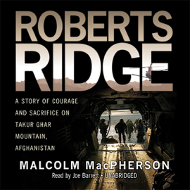 Roberts Ridge: A True Story of Courage and Sacrifice on Takur Ghar Mountain, Afghanistan (Unabridged) audiobook