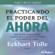 Eckhart Tolle - Practicando el Poder del Ahora: Ensenanzas, Meditaciones y Ejercicios Escenciales del Poder del Ahora  (Unabridged)
