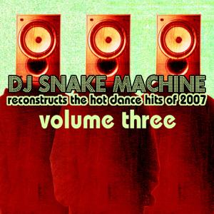 DJ Snake Machine - DJ Snake Machine Reconstructs the Hot Dance Hits of 2007, Vol. 3