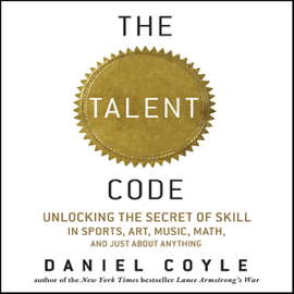 The Talent Code: Unlocking the Secret of Skill in Sports, Art, Music, Math, and Just About Anything (Unabridged) audiobook