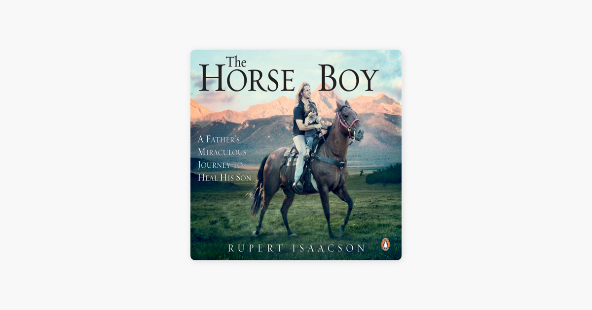 The Horse Boy: A Fathers Miraculous Journey to Heal His Son