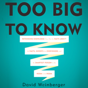 Download Too Big To Know: Rethinking Knowledge Now That the Facts Aren't the Facts, Experts Are Everywhere, And the Smartest Person in the Room Is the Room (Unabridged) Audio Book
