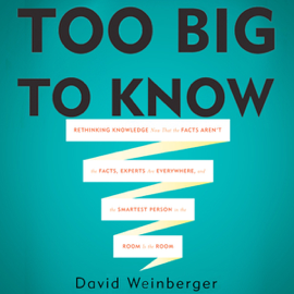 Too Big To Know: Rethinking Knowledge Now That the Facts Aren't the Facts, Experts Are Everywhere, And the Smartest Person in the Room Is the Room (Unabridged) audiobook