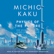 Download Physics of the Future: How Science Will Shape Human Destiny and Our Daily Lives by the Year 2100 (Unabridged) Audio Book