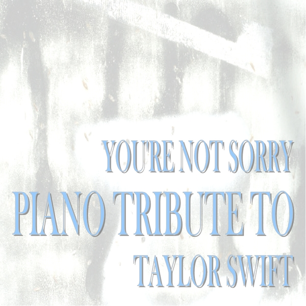 You Re Not Sorry Piano Tribute To Taylor Swift Single By Piano Tribute Conservatory On Apple Music