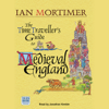 The Time Traveller's Guide to Medieval England: A Handbook for Visitors to the Fourteenth Century (Unabridged) - Ian Mortimer