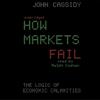 John Cassidy - How Markets Fail: The Logic of Economic Calamities (Unabridged) artwork