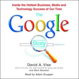 The Google Story: Inside the Hottest Business, Media, And Technology Success of Our Time - David A. Vise and Mark Malseed mp3 listen download