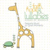 Faith, Hope & Lullabies: Songs of Worship - Peaceful Music for Quiet Moments