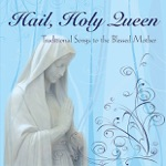 Hail Holy Queen: Traditional Songs to the Blessed Mother