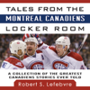 Robert S Lefebvre - Tales from the Montreal Canadiens Locker Room: A Collection of the Greatest Canadiens Stories Ever Told (Unabridged) artwork