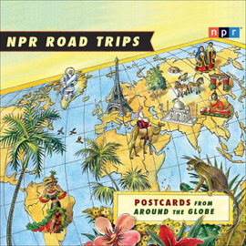 NPR Road Trips: Postcards from Around the Globe: Stories That Take You Away... audiobook