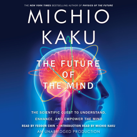 The Future of the Mind: The Scientific Quest to Understand, Enhance, And Empower the Mind (Unabridged) audiobook
