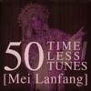 50 Timeless Tunes: Mei Lanfang - Mei Lanfang