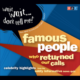 Wait Wait . . . Don't Tell Me! Famous People Who Returned Our Calls: Celebrity Highlights from the Oddly Informative News Quiz audiobook