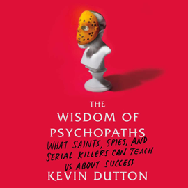 The Wisdom of Psychopaths: What Saints, Spies, And Serial Killers Can Teach Us About Success (Unabridged) audiobook