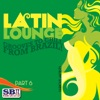Latin Lounge, Pt. 6