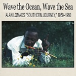 "Wave the Ocean, Wave the Sea: Alan Lomax's ""Southern Journey,"" 1959–1960 (Remastered)"