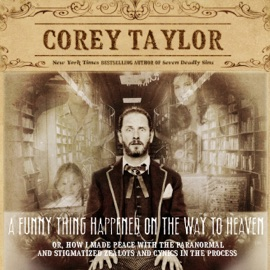 A Funny Thing Happened on the Way to Heaven: Or, How I Made Peace with the Paranormal and Stigmatized Zealots and Cynics in the Process (Unabridged) - Corey Taylor mp3 listen download