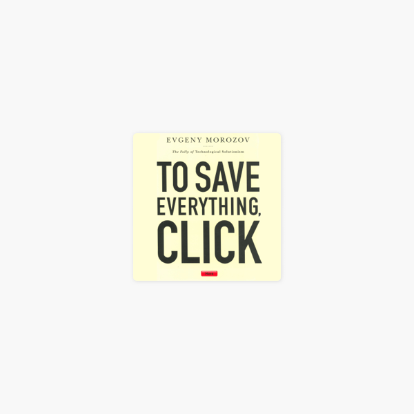 ‎To Save Everything, Click Here: The Folly of Technological Solutionism  (Unabridged)