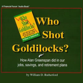 Who Shot Goldilocks?: How Alan Greenspan Did In Our Jobs, Savings, and Retirement Plans (Unabridged) - William D. Rutherford mp3 listen download