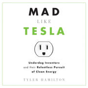 Mad Like Tesla: Underdog Inventors and Their Relentless Pursuit of Clean Energy (Unabridged)