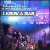 Bishop Larry D.Trotter & Sweet Holy Spirit Combine Choir - I Know a Man - Single