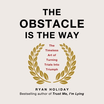 The Obstacle Is the Way: The Timeless Art of Turning Trials into Triumph (Unabridged)
