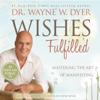 Dr. Wayne W. Dyer - Wishes Fulfilled: Mastering the Art of Manifesting (Unabridged) artwork