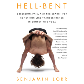 Hell-Bent: Obsession, Pain, And the Search for Something Like Transcendence in Competitive Yoga (Unabridged) audiobook