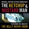 The Ketchup & Mustard Man (Original Motion Picture Soundtrack) [feat. The Billy Nayer Show]