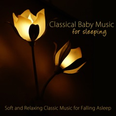 Classical Baby Music for Sleeping - Soft and Relaxing Classic Music for Falling Asleep, Sedation, Stress Relief, Relaxation & Deep Sleep, Lullabies for Baby Sleep