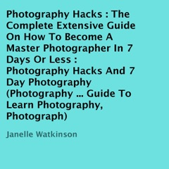 Photography Hacks: The Complete Extensive Guide on How to Become a Master Photographer in 7 Days or Less: Photography Hacks and 7 Day Photography  (Unabridged)