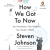 Steven Johnson - How We Got to Now: Six Innovations That Made the Modern World (Unabridged)  artwork