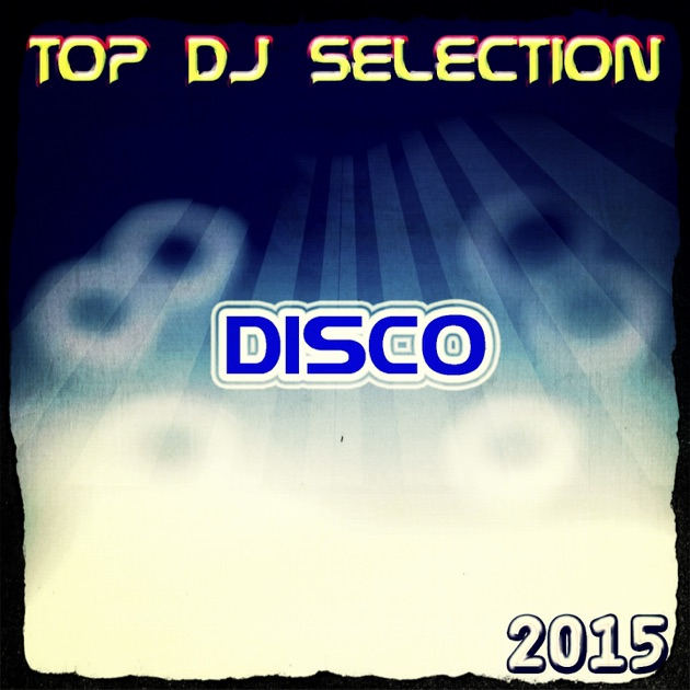 Top dj selection disco 2015 50 songs the best disco in for Top 50 house songs