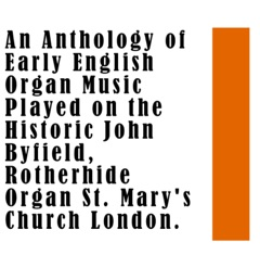An Anthology of Early English Organ Music Played on the Historic John Byfield, Rotherhide Organ St. Mary's Church London.
