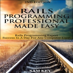 Rails Programming Professional Made Easy, 2nd Edition: Expert Rails Programming Success in a Day for Any Computer User! (Unabridged)