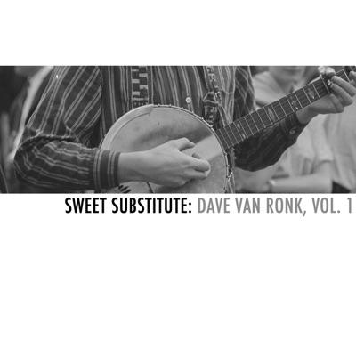Sweet Substitute: Dave Van Ronk, Vol. 1 - Dave Van Ronk