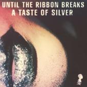 Until The Ribbon Breaks - A Taste of Silver